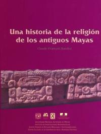 Claude-François Baudez - Una historia de la religión de los antiguos mayas.