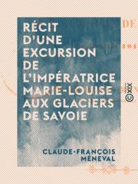 Claude-François Méneval - Récit d'une excursion de l'impératrice Marie-Louise aux glaciers de Savoie - En juillet 1814.