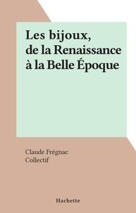 Claude Frégnac et  Collectif - Les bijoux, de la Renaissance à la Belle Époque.