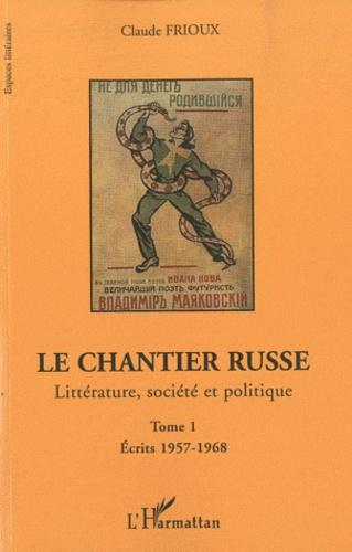 Claude Frioux - Le chantier russe - Littérature, société et politique Tome 1, Ecrits 1957-1968.