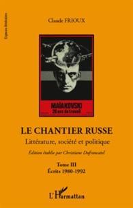 Claude Frioux - Le chantier russe - Littérature, société et politique Tome 3, Ecrits 1980-1992.