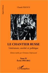 Claude Frioux - Le chantier russe - Tome 4 : Littérature, société et politique-Ecrits 1993-2012.