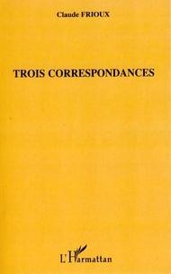 Claude Frioux - Trois correspondances.