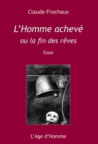 Claude Frochaux - L'Homme achevé - Ou la fin des rêves.