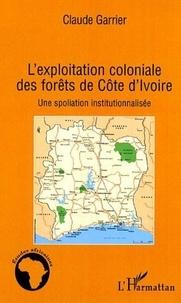Claude Garrier - L'exploitation coloniale des forêts de Côte d'Ivoire - Une spoliation institutionnalisée.