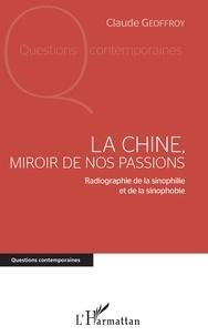 Claude Geoffroy - La Chine, miroir de nos passions - Radiographie de la sinophilie et de la sinophobie.