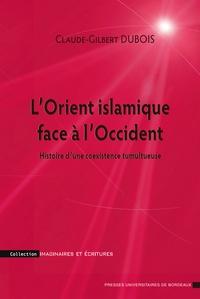 Claude-Gilbert Dubois - L'Orient islamique face à l'Occident - Histoire d'une coexistence tumultueuse.