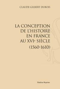 Claude-Gilbert Dubois - La conception de l'histoire en France au XVIe siècle - (1560-1610).