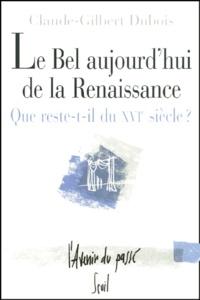 Claude-Gilbert Dubois - Le bel aujourd'hui de la Renaissance. - Que reste-t-il du XVIème siècle ?.