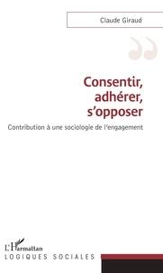 Claude Giraud - Consentir, adhérer, s'opposer - Contribution à une sociologie de l'engagement.