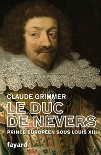 Claude Grimmer - Le Duc de Nevers - Prince européen sous Louis XIII.