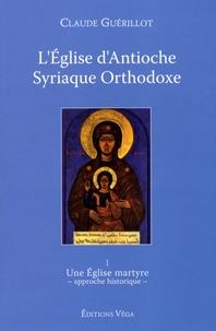 Claude Guérillot - L'Eglise d'Antioche syriaque orthodoxe - Tome 1, Une Eglise martyre (approche historique).