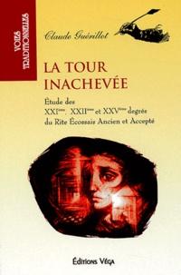 Claude Guérillot - La tour inachevée - Etude des XXIe, XXIIe et XXVe degrés du Rite écossais ancien et accepté.