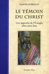 Claude Guérillot - Le témoin du Christ - Une approche de l'Evangile selon saint Jean.