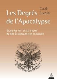 Claude Guérillot - Les degrés de l'Apocalypse - Etude des XVIIe et XIXe degrés du Rite écossais ancien et accepté.