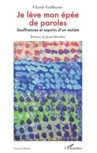 Claude Guillaume - Je lève mon épée de paroles - Souffrances et espoirs d'un autiste.