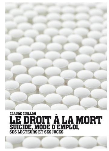 Claude Guillon - Le droit à la mort - Suicide, mode d'emploi, ses lecteurs et ses juges.
