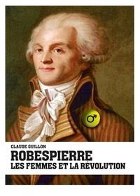 Claude Guillon - Robespierre, les femmes et la révolution.