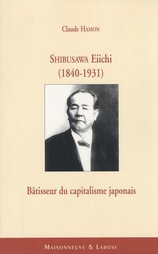 Claude Hamon - Shibusawa Eiichi (1840-1931) - Bâtisseur du capitalisme japonais.