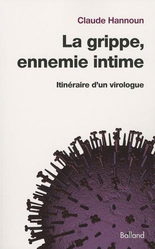 Claude Hannoun - La grippe, ennemie intime - Itinéraire d'un virologue, de la grippe espagnole aux grippes aviaire et porcine.
