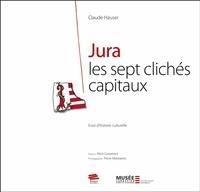 Claude Hauser - Jura, les sept clichés capitaux - Essai d'histoire culturelle.