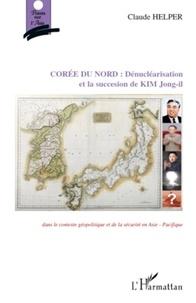 Claude Helper - Corée du Nord : Dénucléarisation et succession de Kim Jong-il - Dans le contexte géopolitique et de sécurité en Asie-Pacifique.