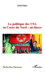 Claude Helper - La politique des USA en Corée du Nord : un fiasco.