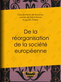 Claude-Henri de Rouvroy et Comte de Saint-Simon - De la réorganisation de la société européenne - De la nécessité et des moyens de rassembler les peuples de l'Europe en un seul corps politique, en conservant à chacun son indépendance nationale.