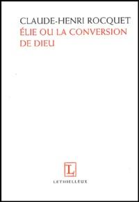 Claude-Henri Rocquet - Elie ou la conversion de Dieu.