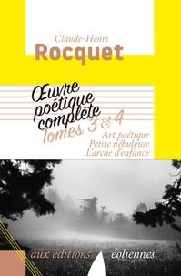 Claude-Henri Rocquet - Oeuvre poétique complète - Tome 3 et 4. Art poétique ; Petite nébuleuse ; L'arche d'enfance.