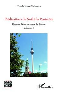 Claude Henri Vallotton - Prédications de Noël à la Pentecôte - Ecouter Dieu au coeur de Berlin (volume 1).