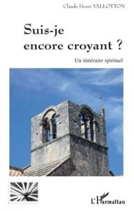 Claude Henri Vallotton - Suis-je encore croyant ? - Un itinéraire spirituel.