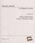 Claude Jamain - Le Regard trouble - Essai sur la poupée d'Oscar Kokoschka précédé de Oskar Kokoschka, Lettres à Hermine Moos.