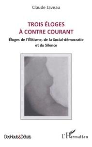 Claude Javeau - Trois éloges à contre courant - Eloges de l'Elitisme, de la Social-démocratie et du Silence.