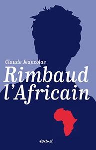 Claude Jeancolas - Rimbaud l'Africain (1880-1891).