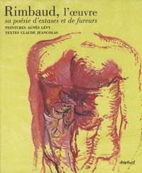 Claude Jeancolas et Agnès Lévy - Rimbaud, l'oeuvre - Sa poésie d'extases et de fureurs.