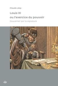 Claude Jeay - Louis XI ou l'exercice du pouvoir - Gouverner par la signature.