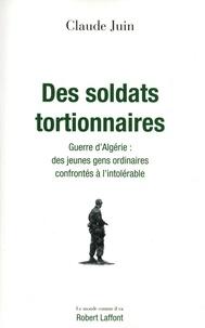 Claude Juin - Des soldats tortionnaires - Guerre d'Algérie : des jeunes gens ordinaires confrontés à l'intolérable.