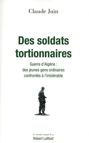 Des soldats tortionnaires. Guerre d'Algérie : des jeunes gens ordinaires confrontés à l'intolérable