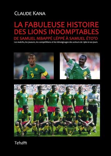 La fabuleuse histoire des lions indomptables. De Samuel Mbappé Léppé à Samuel Eto'o