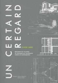 Claude Labbé - Un certain regard - Abécédaire de 14 années de chroniques sur l'architecture moderne et contemporaine.