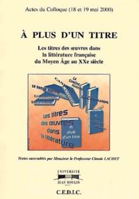 Claude Lachet - A plus d'un titre - Actes du colloque des 18 et 19 mai 2000 organisé à l'Université Jean Moulin Lyon III, Les titres des oeuvres dans la littérature française du Moyen Age au XXe siècle.