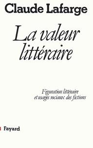 Claude Lafarge - La Valeur littéraire - Figuration littéraire et usages sociaux des fictions.