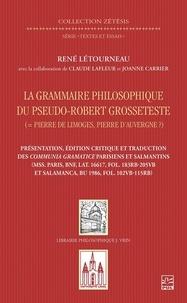 Claude Lafleur - La grammaire philosophique du Pseudo-Robert Grosseteste (Pierre de Limoges, Pierre d'Auvergne?). Présentation, édition et traduction des Communia parisiens et salmantins.