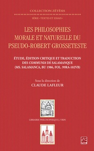 Claude Lafleur - Les philosophies morale et naturelle du pseudo-Robert Grosseteste - Etude, édition critique et traduction des Communia de Salamanque (Ms. Salamanca, BU 1986, FOL, 99RA-102VB).