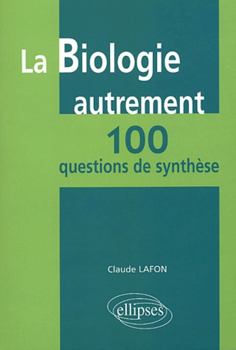 Claude Lafon - La biologie autrement : 100 questions de synthèse.