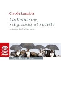Claude Langlois - Catholicisme, religieuses et société - Le temps des bonnes soeurs (XIXe siècle).
