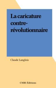 Claude Langlois - La caricature contre-révolutionnaire.