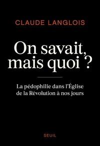 Claude Langlois - On savait, mais quoi ? - La pédophilie dans l'Eglise de la Révolution à nos jours.