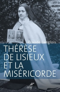 Claude Langlois - Thérèse de Lisieux et la miséricorde - Entre révélation et prédication.